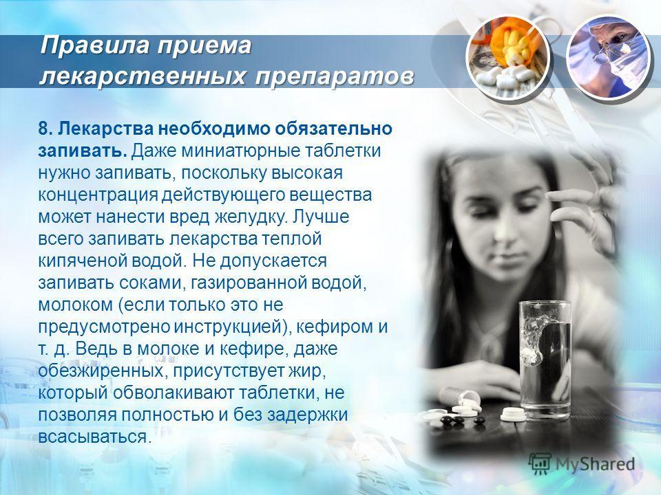 8. Лекарства необходимо обязательно запивать. Даже миниатюрные таблетки нужно запивать, поскольку высокая концентрация действующего вещества может нанести вред желудку. Лучше всего запивать лекарства теплой кипяченой водой. Не допускается запивать со