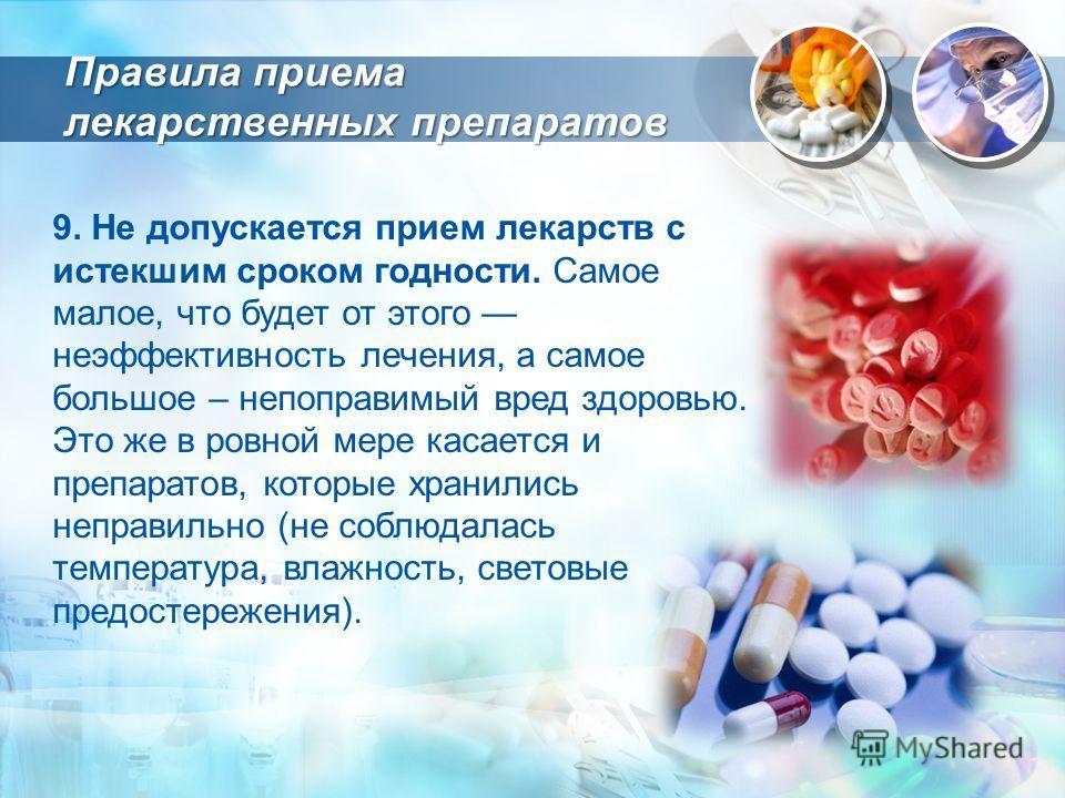 9. Не допускается прием лекарств с истекшим сроком годности. Самое малое, что будет от этого неэффективность лечения, а самое большое – непоправимый вред здоровью. Это же в ровной мере касается и препаратов, которые хранились неправильно (не соблюдал