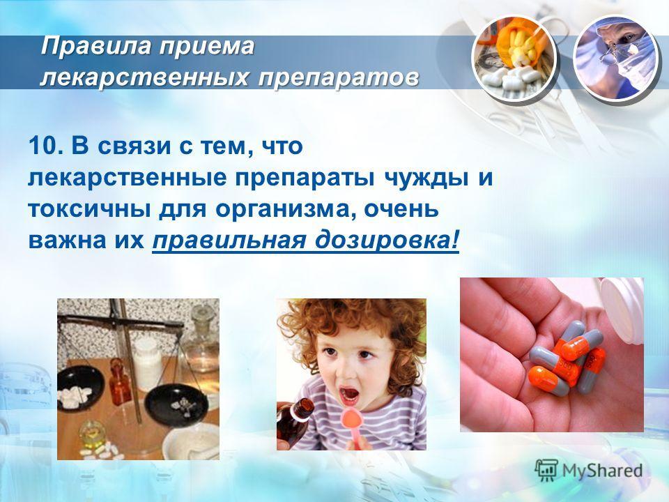10. В связи с тем, что лекарственные препараты чужды и токсичны для организма, очень важна их правильная дозировка! Правила приема лекарственных препаратов