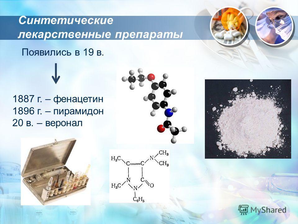Синтетические лекарственные препараты 1887 г. – фенацетин 1896 г. – пирамидон 20 в. – веронал Появились в 19 в.