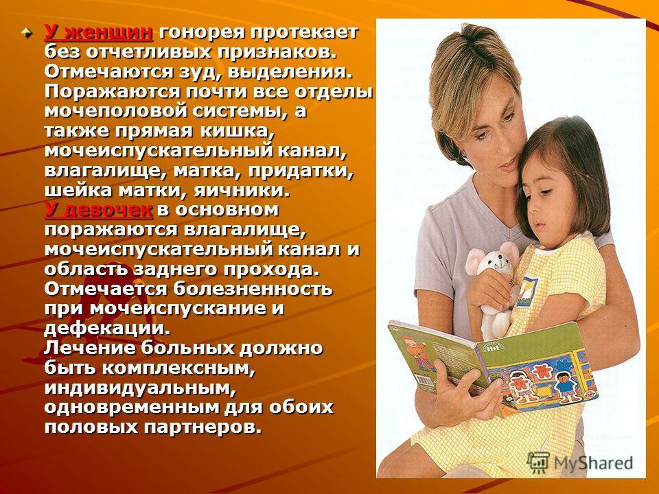 У женщин гонорея протекает без отчетливых признаков. Отмечаются зуд, выделения. Поражаются почти все отделы мочеполовой системы, а также прямая кишка, мочеиспускательный канал, влагалище, матка, придатки, шейка матки, яичники. У девочек в основном по