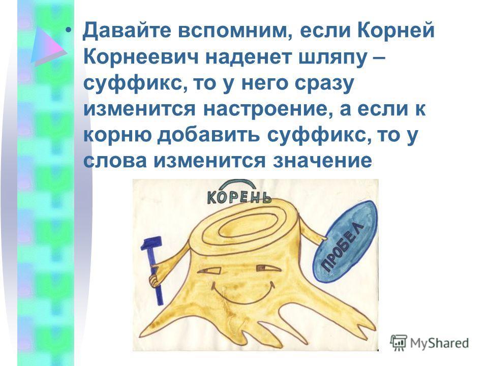 Давайте вспомним, если Корней Корнеевич наденет шляпу – суффикс, то у него сразу изменится настроение, а если к корню добавить суффикс, то у слова изменится значение