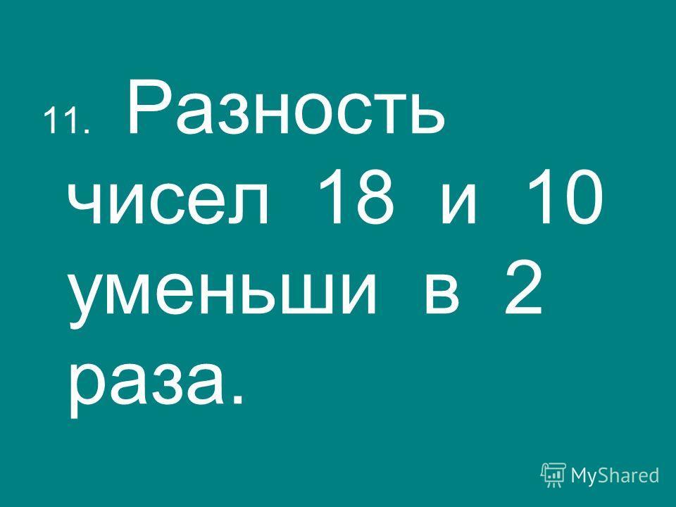 11. Разность чисел 18 и 10 уменьши в 2 раза.