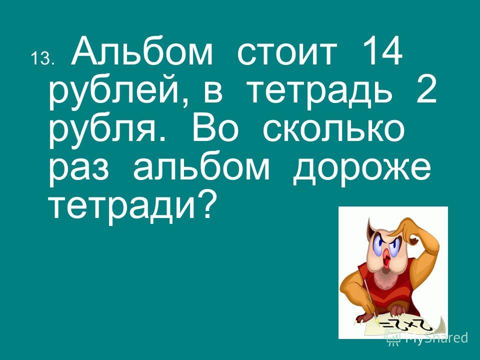 13. Альбом стоит 14 рублей, в тетрадь 2 рубля. Во сколько раз альбом дороже тетради?