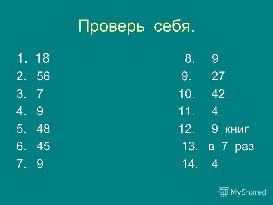 Проверь себя. 1.18 8. 9 2. 56 9. 27 3. 7 10. 42 4. 9 11. 4 5. 48 12. 9 книг 6. 45 13. в 7 раз 7. 9 14. 4