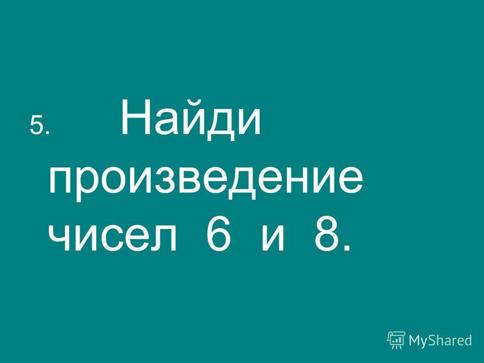 5. Найди произведение чисел 6 и 8.