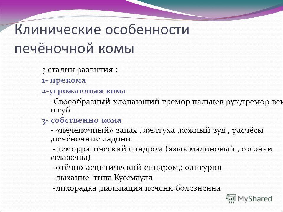 Клинические особенности печёночной комы 3 стадии развития : 1- прекома 2-угрожающая кома -Своеобразный хлопающий тремор пальцев рук,тремор век и губ 3- собственно кома - «печеночный» запах, желтуха,кожный зуд, расчёсы,печёночные ладони - геморрагичес