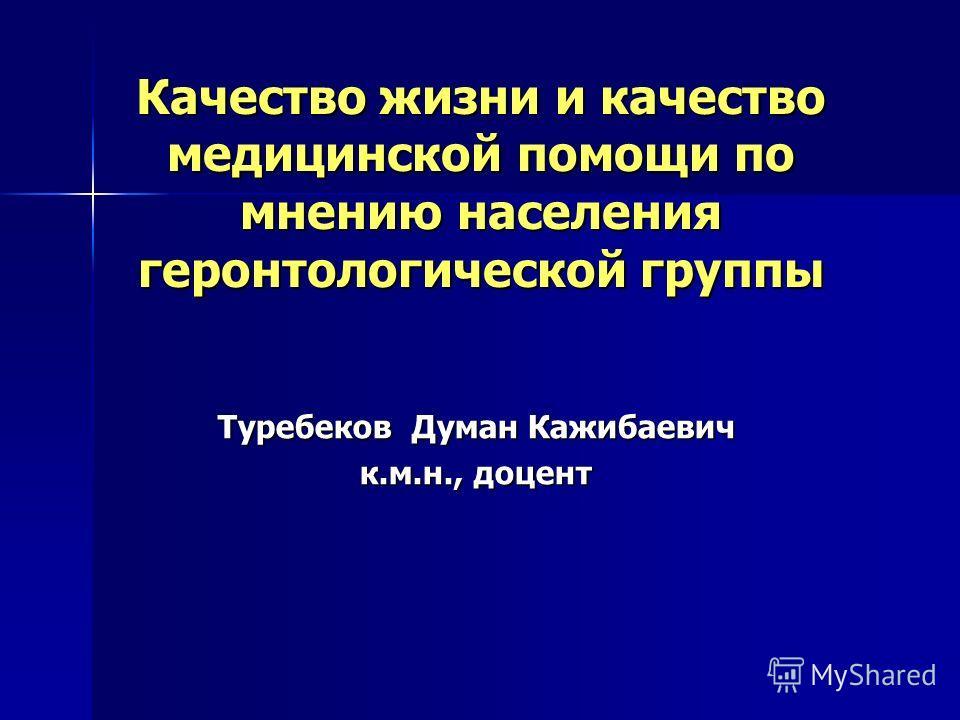 Качество жизни и качество медицинской помощи по мнению населения геронтологической группы Туребеков Думан Кажибаевич к.м.н., доцент