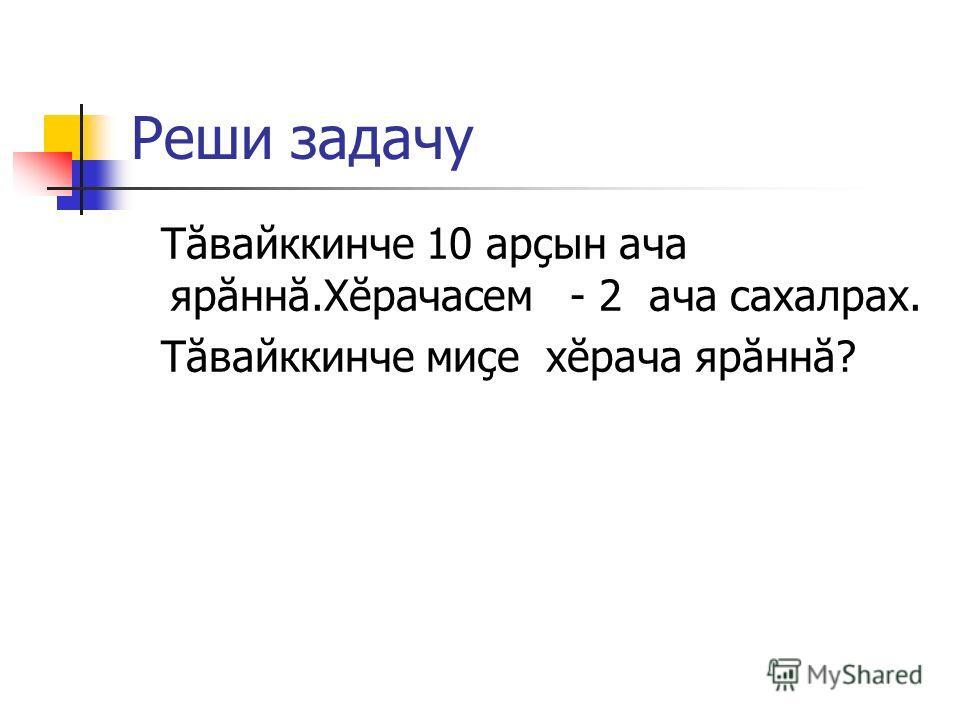 Реши задачу Тăвайккинче 10 арçын ача ярăннă.Хĕрачасем - 2 ача сахалрах. Тăвайккинче миçе хĕрача ярăннă?