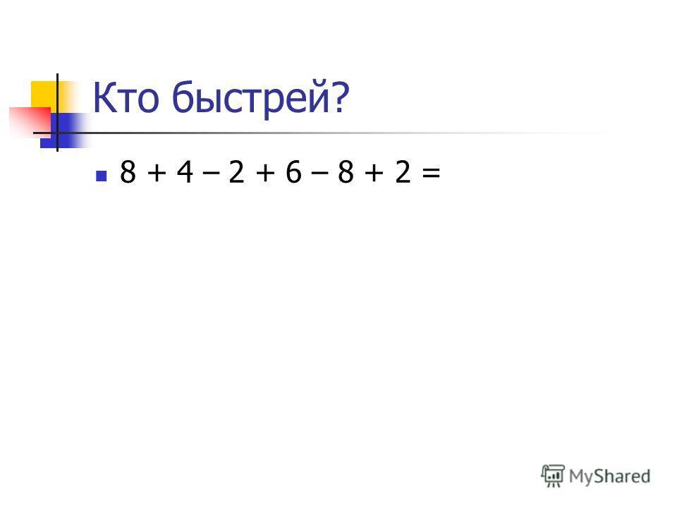 Кто быстрей? 8 + 4 – 2 + 6 – 8 + 2 =