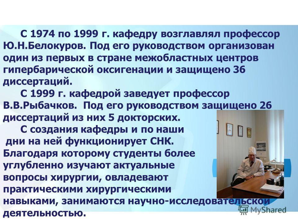 С 1974 по 1999 г. кафедру возглавлял профессор Ю.Н.Белокуров. Под его руководством организован один из первых в стране межобластных центров гипербарической оксигенации и защищено 36 диссертаций. С 1999 г. кафедрой заведует профессор В.В.Рыбачков. Под