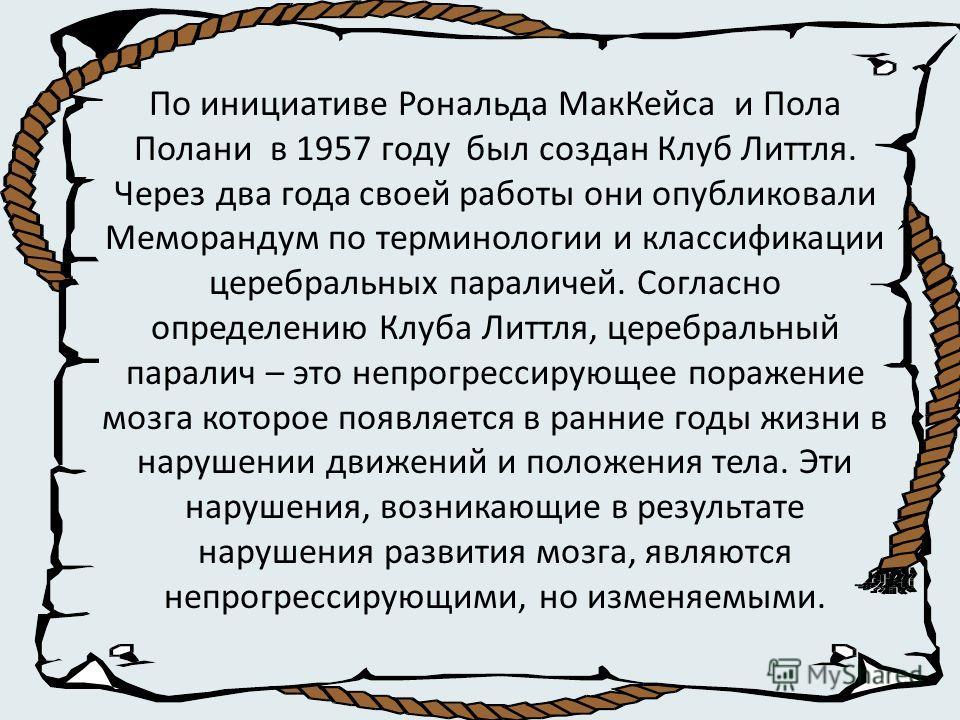 По инициативе Рональда МакКейса и Пола Полани в 1957 году был создан Клуб Литтля. Через два года своей работы они опубликовали Меморандум по терминологии и классификации церебральных параличей. Согласно определению Клуба Литтля церебральный паралич –