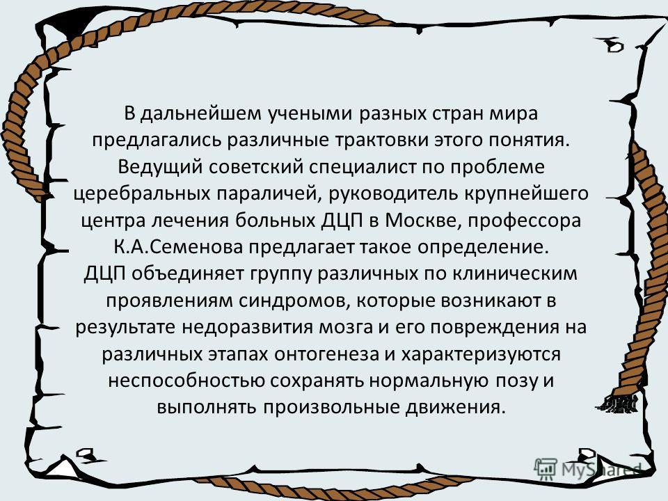 В дальнейшем учеными разных стран мира предлагались различные трактовки этого понятия. Ведущий советский специалист по проблеме церебральных параличей, руководитель крупнейшего центра лечения больных ДЦП в Москве, профессора К.А.Семенова предлагает т