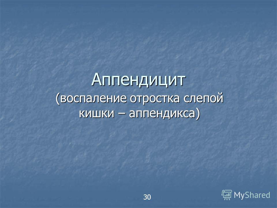 Аппендицит (воспаление отростка слепой кишки – аппендикса) 30