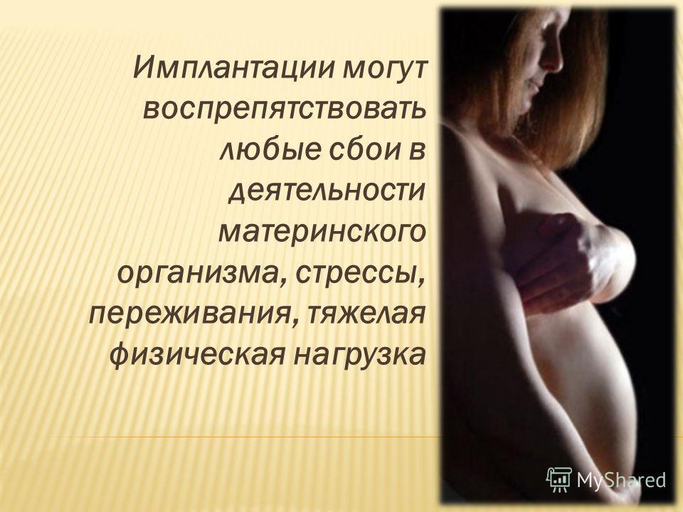 Имплантации могут воспрепятствовать любые сбои в деятельности материнского организма, стрессы, переживания, тяжелая физическая нагрузка