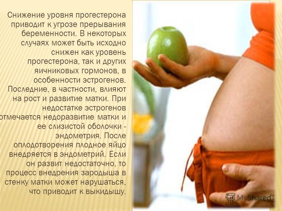 Снижение уровня прогестерона приводит к угрозе прерывания беременности. В некоторых случаях может быть исходно снижен как уровень прогестерона, так и других яичниковых гормонов, в особенности эстрогенов. Последние, в частности, влияют на рост и разви