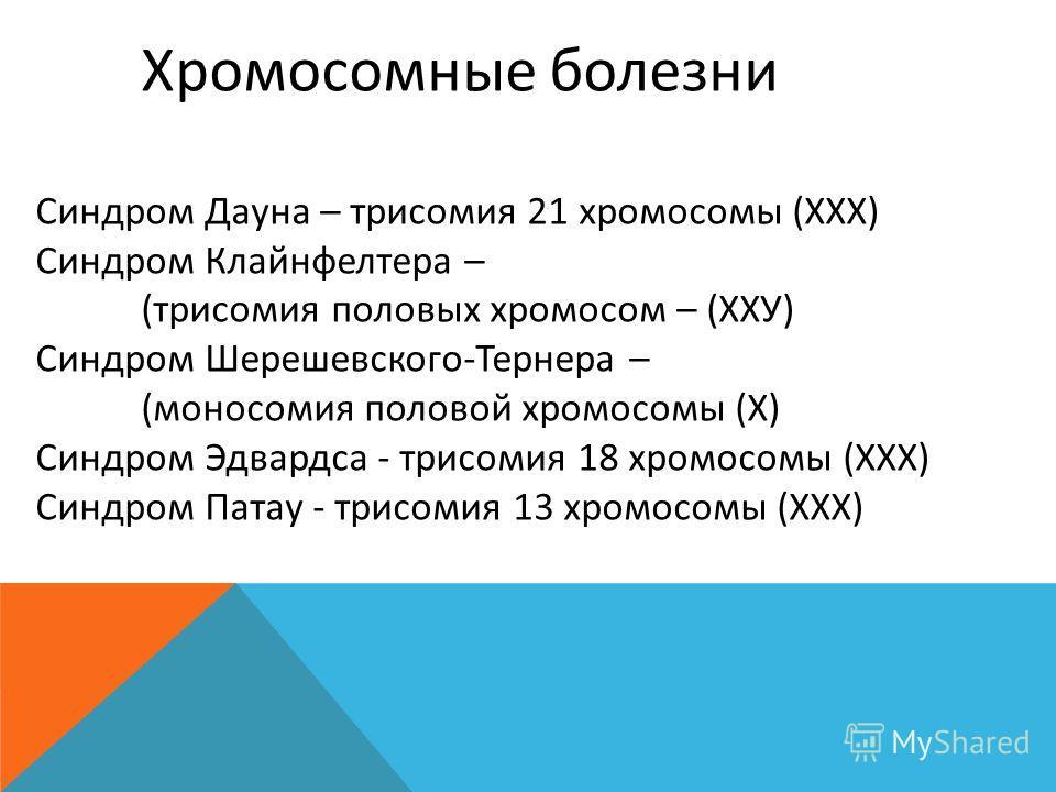 Хромосомные болезни Синдром Дауна – трисомия 21 хромосомы (ХХХ) Синдром Клайнфелтера – (трисомия половых хромосом – (ХХУ) Синдром Шерешевского-Тернера – (моносомия половой хромосомы (Х) Синдром Эдвардса - трисомия 18 хромосомы (ХХХ) Синдром Патау - т