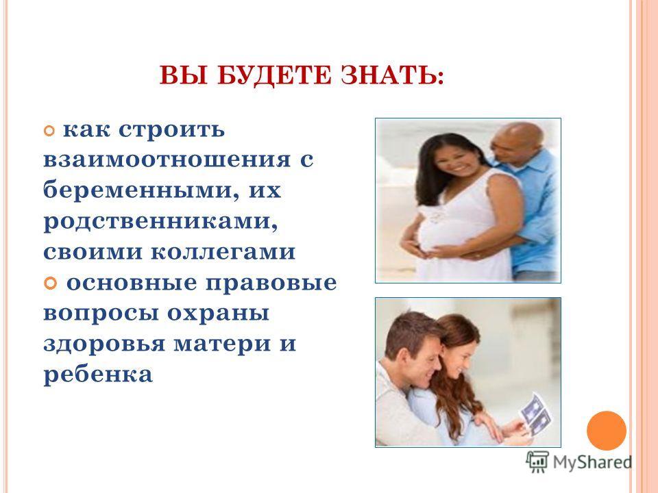 ВЫ БУДЕТЕ ЗНАТЬ: как строить взаимоотношения с беременными, их родственниками, своими коллегами основные правовые вопросы охраны здоровья матери и ребенка
