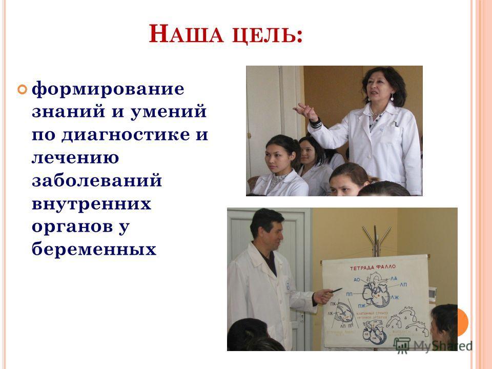 Н АША ЦЕЛЬ : формирование знаний и умений по диагностике и лечению заболеваний внутренних органов у беременных
