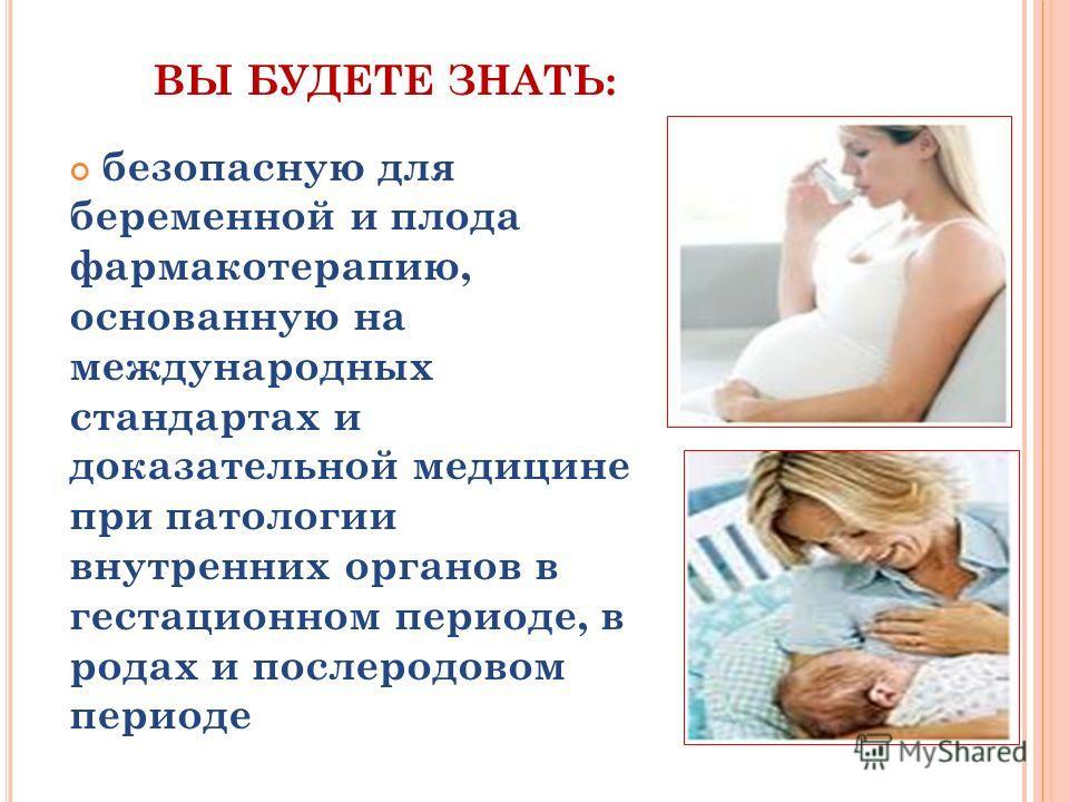 ВЫ БУДЕТЕ ЗНАТЬ: безопасную для беременной и плода фармакотерапию, основанную на международных стандартах и доказательной медицине при патологии внутренних органов в гестационном периоде, в родах и послеродовом периоде