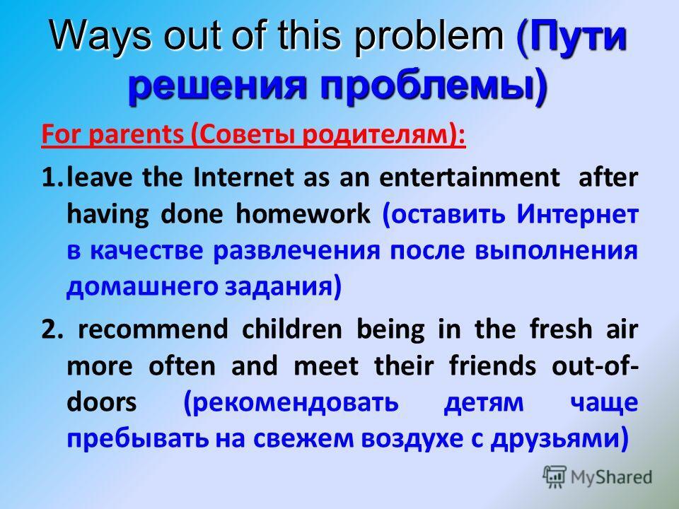 Ways out of this problem (Пути решения проблемы) For parents (Советы родителям): 1.leave the Internet as an entertainment after having done homework (оставить Интернет в качестве развлечения после выполнения домашнего задания) 2. recommend children b