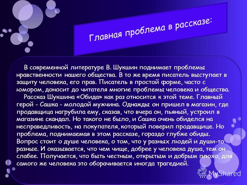 В современной литературе В. Шукшин поднимает проблемы нравственности нашего общества. В то же время писатель выступает в защиту человека, его прав. Писатель в простой форме, часто с юмором, доносит до читателя многие проблемы человека и общества. Рас