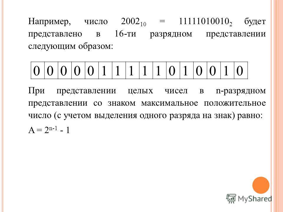 Например, число 2002 10 = 11111010010 2 будет представлено в 16-ти разрядном представлении следующим образом: При представлении целых чисел в n-разрядном представлении со знаком максимальное положительное число (с учетом выделения одного разряда на з