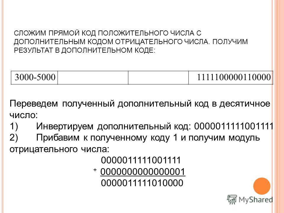 СЛОЖИМ ПРЯМОЙ КОД ПОЛОЖИТЕЛЬНОГО ЧИСЛА С ДОПОЛНИТЕЛЬНЫМ КОДОМ ОТРИЦАТЕЛЬНОГО ЧИСЛА. ПОЛУЧИМ РЕЗУЛЬТАТ В ДОПОЛНИТЕЛЬНОМ КОДЕ: 3000-5000 1111100000110000 Переведем полученный дополнительный код в десятичное число: 1) Инвертируем дополнительный код: 000