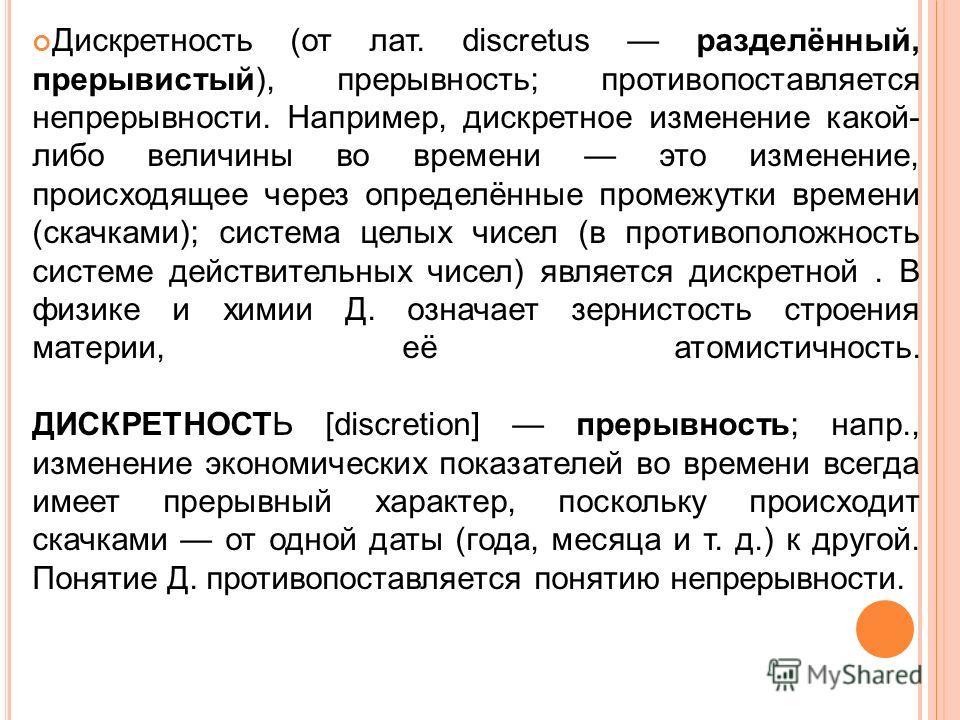Дискретность (от лат. discretus разделённый, прерывистый), прерывность; противопоставляется непрерывности. Например, дискретное изменение какой- либо величины во времени это изменение, происходящее через определённые промежутки времени (скачками); си