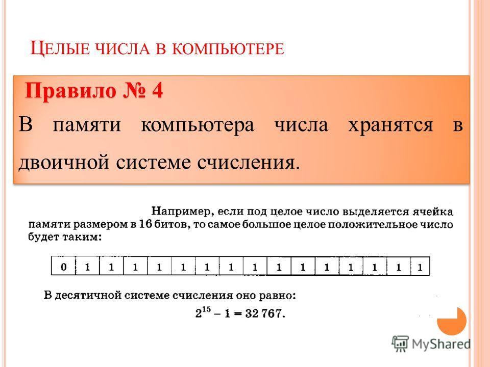 Ц ЕЛЫЕ ЧИСЛА В КОМПЬЮТЕРЕ Правило 4 В памяти компьютера числа хранятся в двоичной системе счисления. Правило 4 В памяти компьютера числа хранятся в двоичной системе счисления.