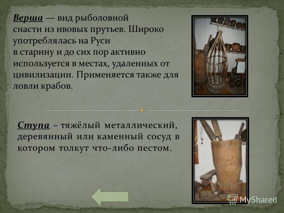 Ступа – тяжёлый металлический, деревянный или каменный сосуд в котором толкут что-либо пестом. Верша вид рыболовной снасти из ивовых прутьев. Широко употреблялась на Руси в старину и до сих пор активно используется в местах, удаленных от цивилизации.