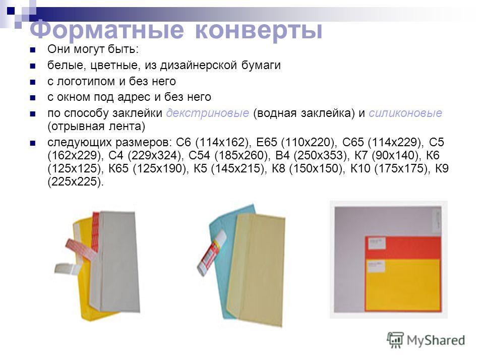 Форматные конверты Они могут быть: белые, цветные, из дизайнерской бумаги с логотипом и без него с окном под адрес и без него по способу заклейки декстриновые (водная заклейка) и силиконовые (отрывная лента) следующих размеров: С6 (114x162), Е65 (110