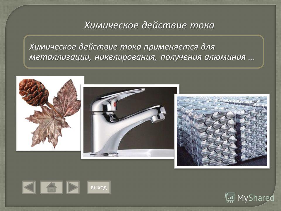 Химическое действие тока Химическое действие тока применяется для металлизации, никелирования, получения алюминия … выход