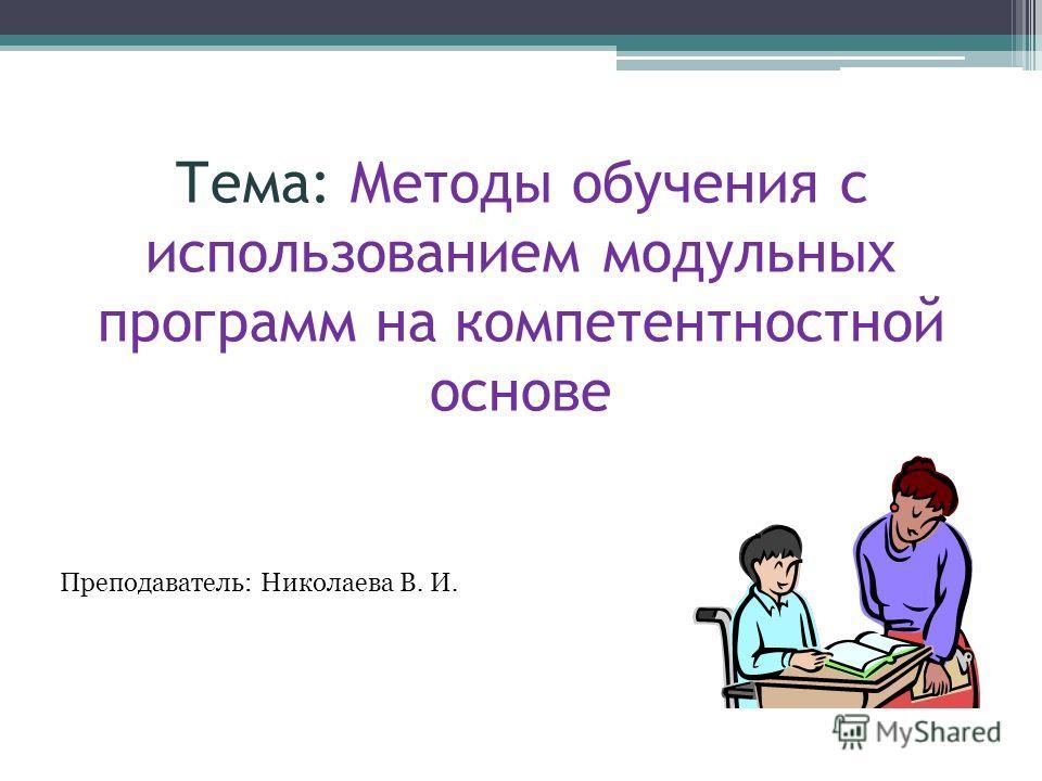 Тема: Методы обучения с использованием модульных программ на компетентностной основе Преподаватель: Николаева В. И.