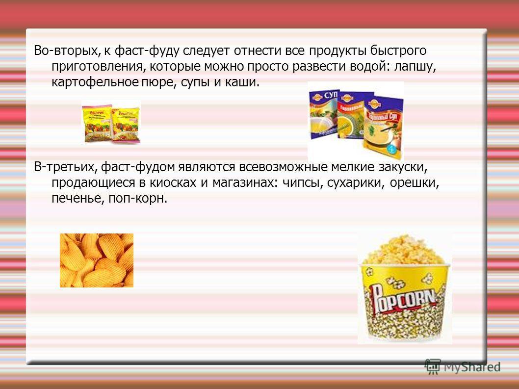 Во-вторых, к фаст-фуду следует отнести все продукты быстрого приготовления, которые можно просто развести водой: лапшу, картофельное пюре, супы и каши. В-третьих, фаст-фудом являются всевозможные мелкие закуски, продающиеся в киосках и магазинах: чип