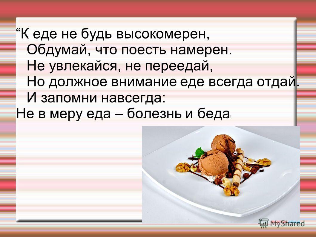 К еде не будь высокомерен, Обдумай, что поесть намерен. Не увлекайся, не переедай, Но должное внимание еде всегда отдай. И запомни навсегда: Не в меру еда – болезнь и беда !