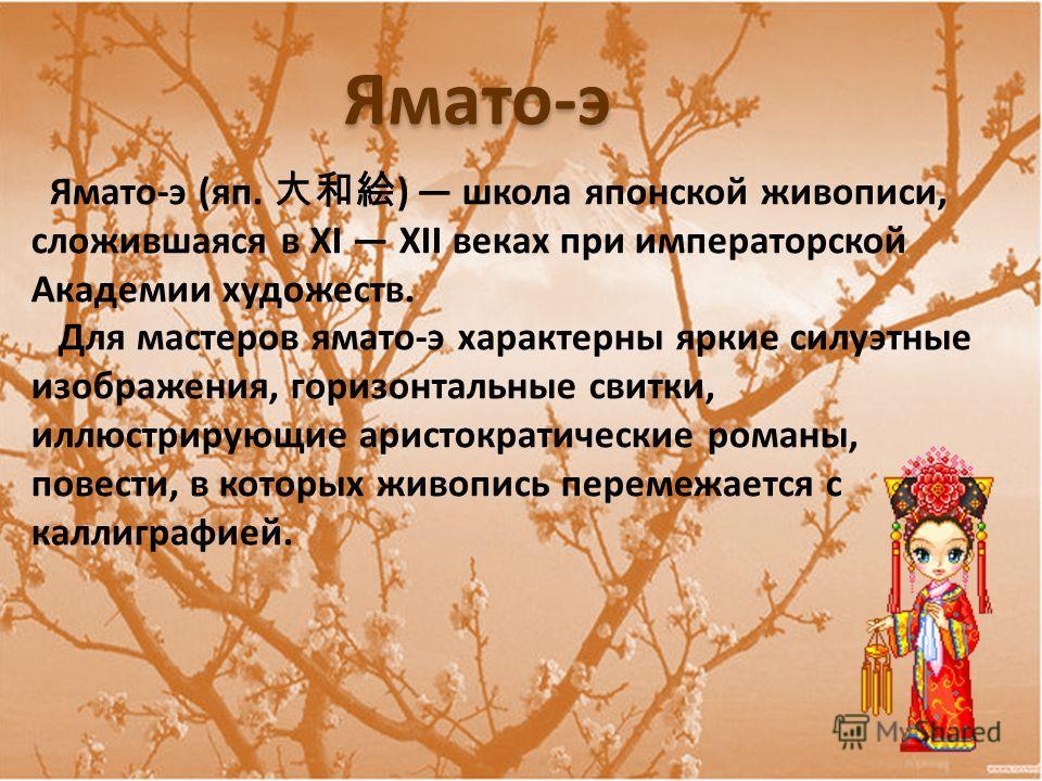 Ямато-э (яп. ) школа японской живописи, сложившаяся в XI XII веках при императорской Академии художеств. Для мастеров ямато-э характерны яркие силуэтные изображения, горизонтальные свитки, иллюстрирующие аристократические романы, повести, в которых ж