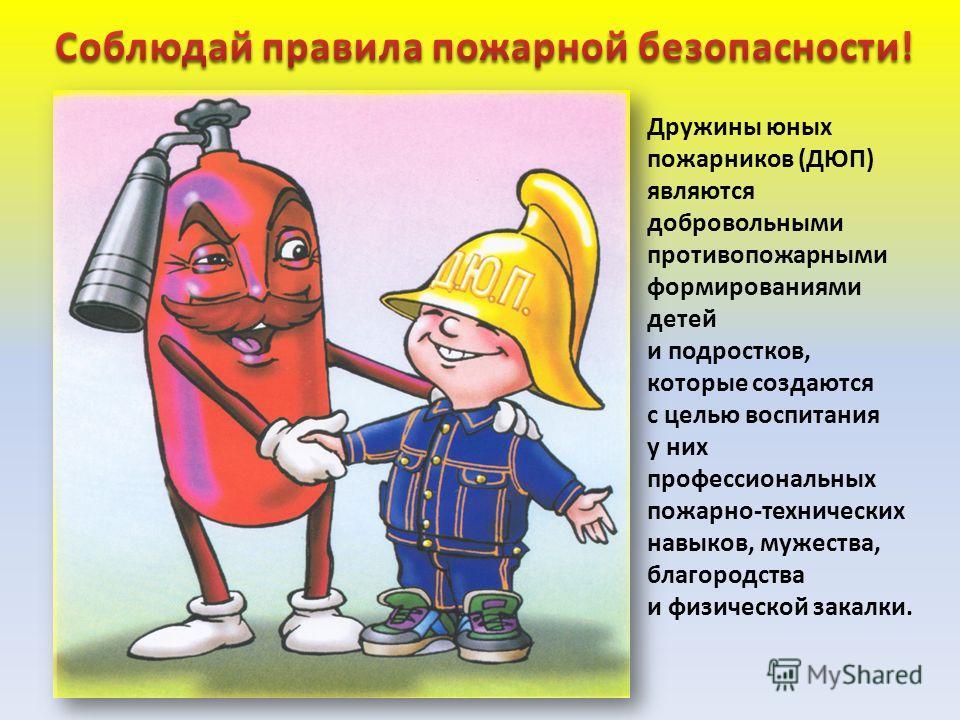 Дружины юных пожарников (ДЮП) являются добровольными противопожарными формированиями детей и подростков, которые создаются с целью воспитания у них профессиональных пожарно-технических навыков, мужества, благородства и физической закалки.