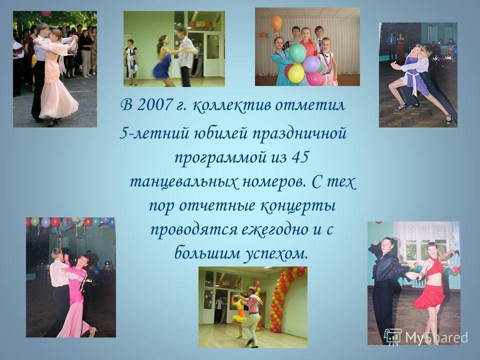 В 2007 г. коллектив отметил 5-летний юбилей праздничной программой из 45 танцевальных номеров. С тех пор отчетные концерты проводятся ежегодно и с большим успехом.