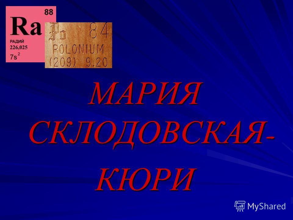 МАРИЯ СКЛОДОВСКАЯ - КЮРИ