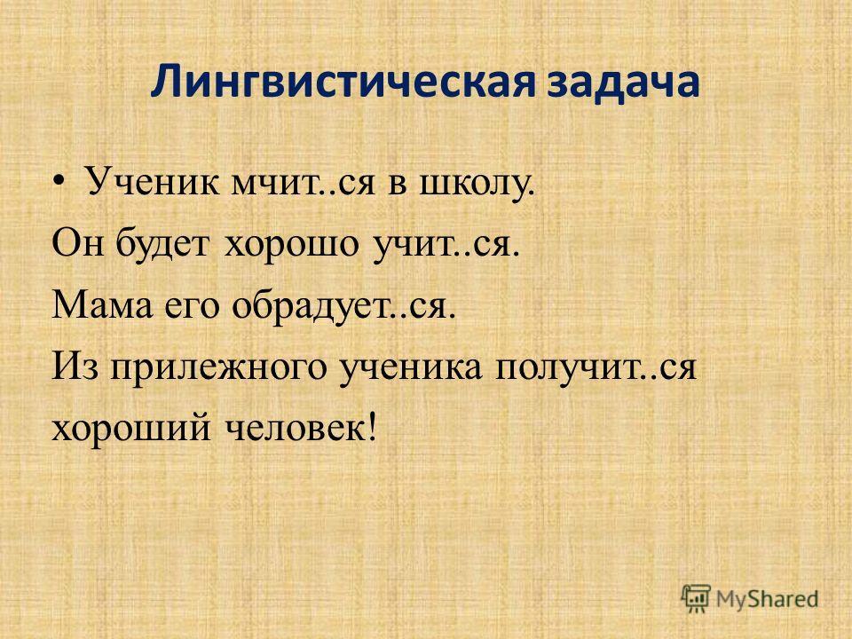Лингвистическая задача Ученик мчит..ся в школу. Он будет хорошо учит..ся. Мама его обрадует..ся. Из прилежного ученика получит..ся хороший человек!