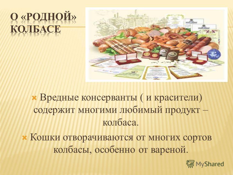 Вредные консерванты ( и красители) содержит многими любимый продукт – колбаса. Кошки отворачиваются от многих сортов колбасы, особенно от вареной.