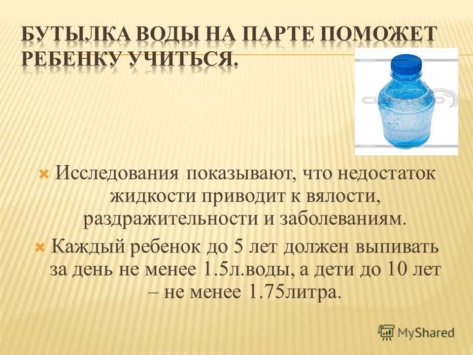 Исследования показывают, что недостаток жидкости приводит к вялости, раздражительности и заболеваниям. Каждый ребенок до 5 лет должен выпивать за день не менее 1.5л.воды, а дети до 10 лет – не менее 1.75литра.