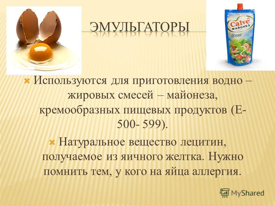 Используются для приготовления водно – жировых смесей – майонеза, кремообразных пищевых продуктов (Е- 500- 599). Натуральное вещество лецитин, получаемое из яичного желтка. Нужно помнить тем, у кого на яйца аллергия.