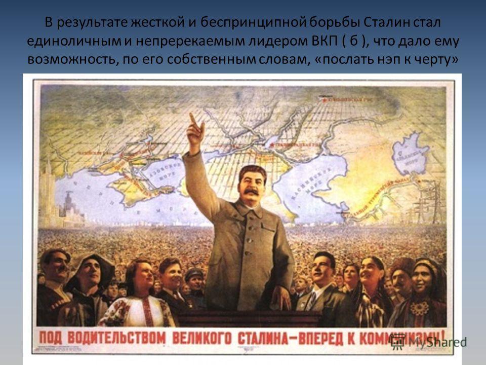 В результате жесткой и беспринципной борьбы Сталин стал единоличным и непререкаемым лидером ВКП ( б ), что дало ему возможность, по его собственным словам, «послать нэп к черту»
