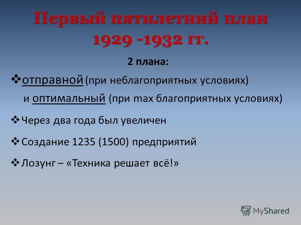 Первыйпятилетний план 1929 -1932 гг. Первый пятилетний план 1929 -1932 гг. 2 плана: отправной (при неблагоприятных условиях) и оптимальный (при max благоприятных условиях) Через два года был увеличен Создание 1235 (1500) предприятий Лозунг – «Техника