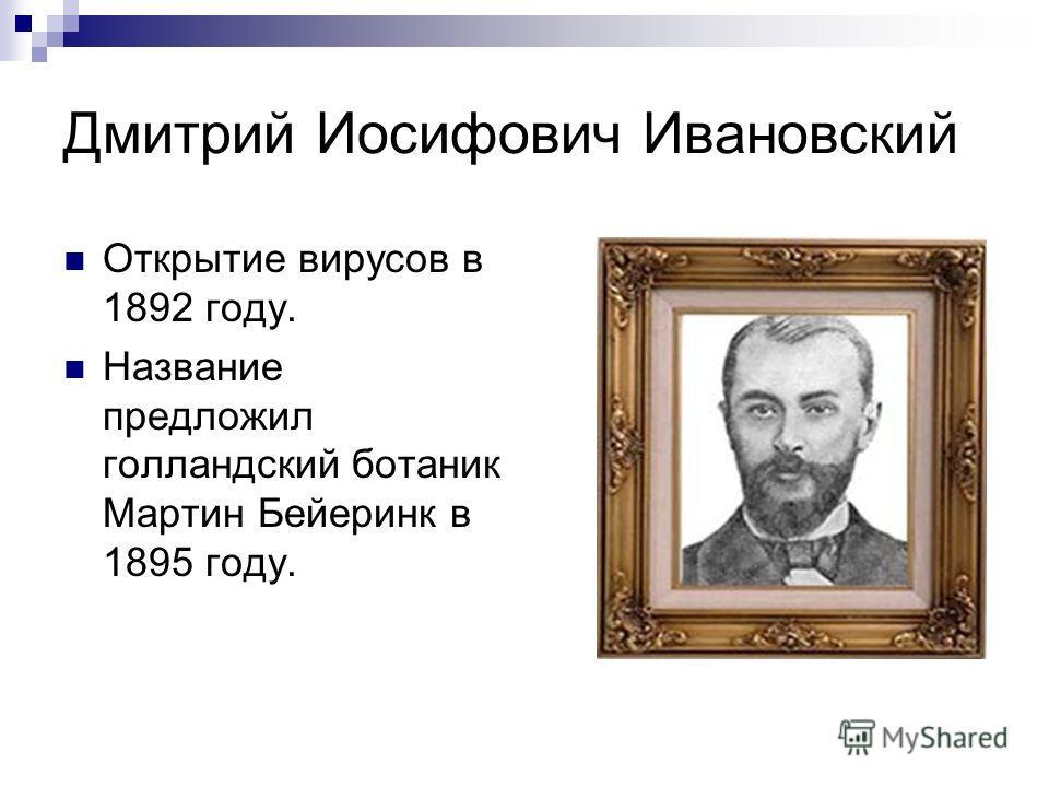 Дмитрий Иосифович Ивановский Открытие вирусов в 1892 году. Название предложил голландский ботаник Мартин Бейеринк в 1895 году.