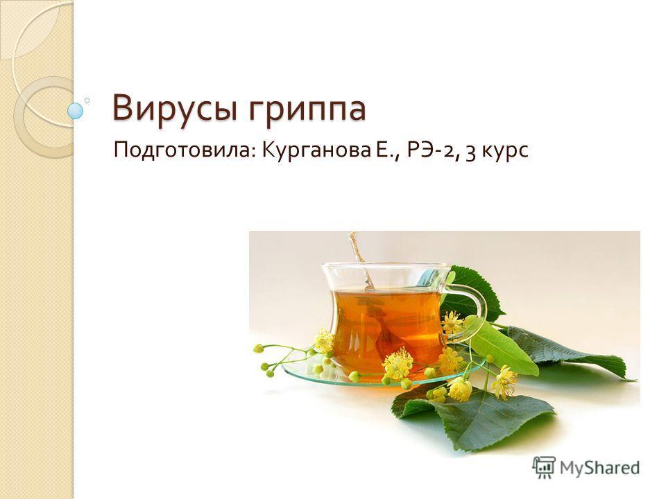 Вирусы гриппа Подготовила : Курганова Е., РЭ -2, 3 курс