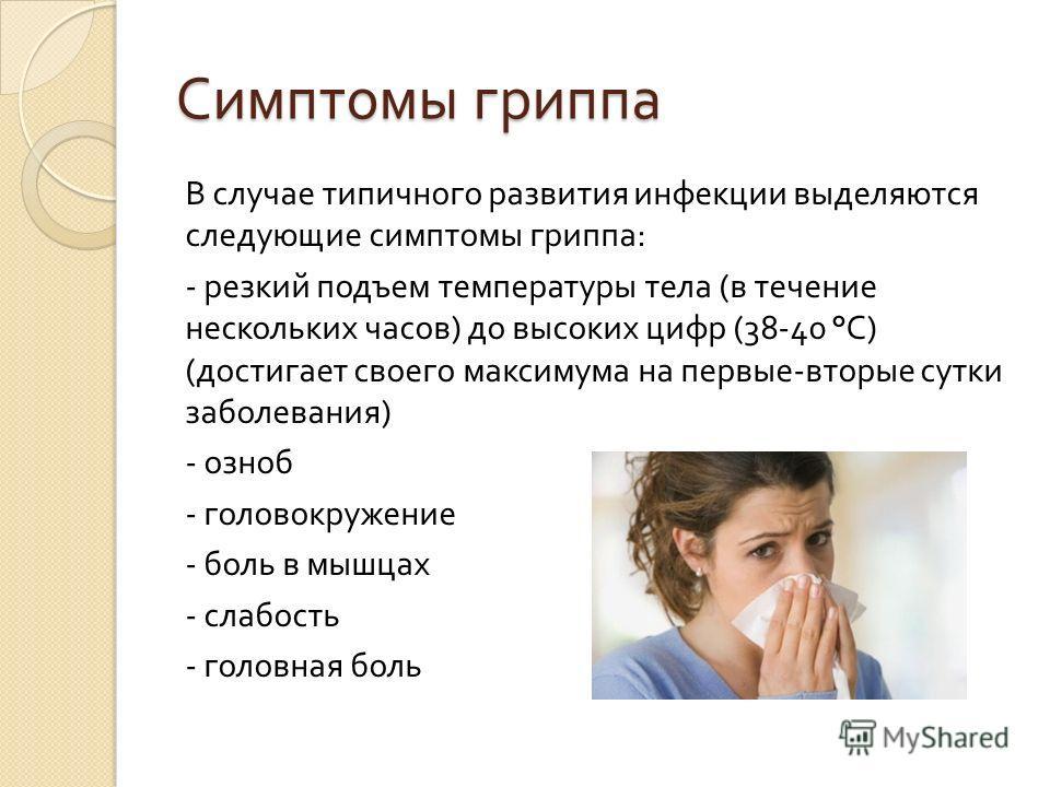 Симптомы гриппа В случае типичного развития инфекции выделяются следующие симптомы гриппа : - резкий подъем температуры тела ( в течение нескольких часов ) до высоких цифр (38-40 ° С ) ( достигает своего максимума на первые - вторые сутки заболевания