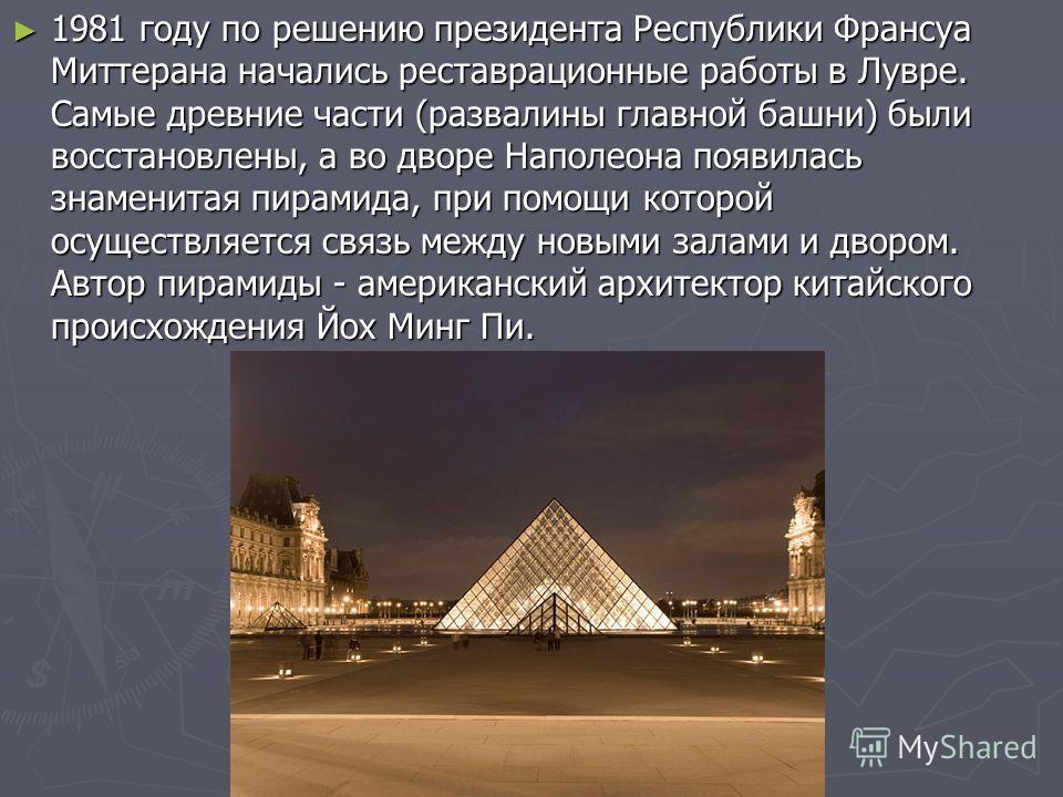 1981 году по решению президента Республики Франсуа Миттерана начались реставрационные работы в Лувре. Самые древние части (развалины главной башни) были восстановлены, а во дворе Наполеона появилась знаменитая пирамида, при помощи которой осуществляе
